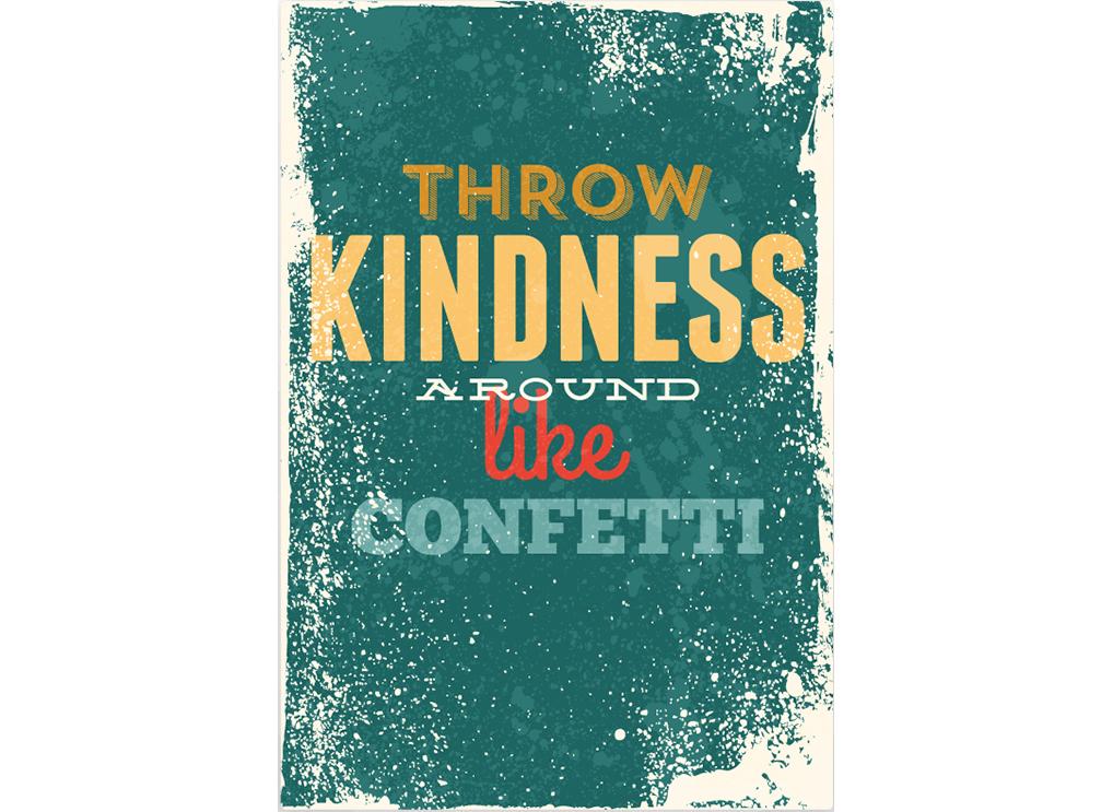 Постер Throw kindness around like confetti Размер A2Постеры<br>Бросьте доброту вокруг как конфетти  .<br>Дарите любовь, добро и красоту. Совершайте удивительные поступки ради любимых, дарите улыбку прохожим, наслаждайтесь каждым днем и каждым моментом. Заботьтесь о близких, дарите им свое тепло и почаще говорите им как они Вам дороги.<br>Постер   Throw kindness around like confetti   просто излучает красоту и добро. Он обязательно поднимет настроение всем обитателям Вашего дома и придаст интерьеру неповторимый оригинальный стиль.<br><br>Material: Бумага<br>Width см: 42<br>Height см: 59