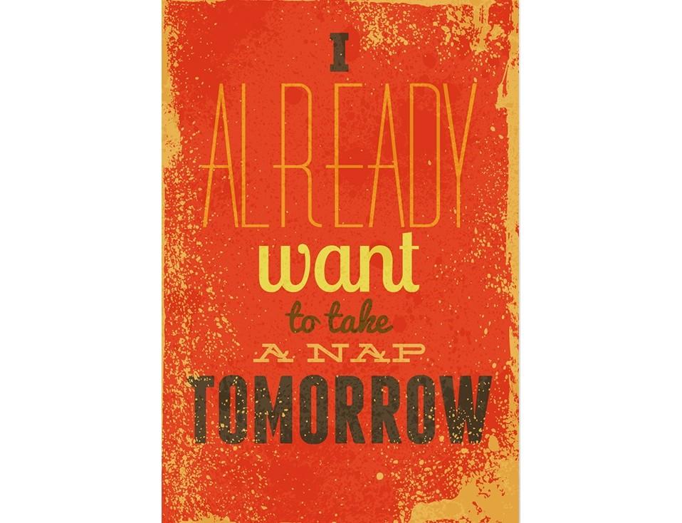 Постер I already want to take a nap tomorrowПостеры<br>Я уже жду завтра, чтобы вздремнуть  .<br>Для тех, кто не упускает возможности немного вздремнуть в свободное время на PicPaint есть отличный постер!<br>Повесьте его над своей кроватью и даже самые важные проблемы, обойдут Вас стороной, не смея тревожить Ваш сон. Ведь человек, который уже ждет завтрашний день, чтобы отоспаться в нем, явно недосыпал в сегодняшнем.<br>Оригинальный подарок для тех, кто не боится посмеяться над собой и порадовать других.<br>Яркий, неординарный постер обязательно привлечет внимание и станет незаменимым акцентом в интерьере. А красный цвет, вопреки убеждению написанному на нем, зарядит Вас энергией на весь день и добавит красок!<br><br>Material: Бумага<br>Width см: 59<br>Height см: 84